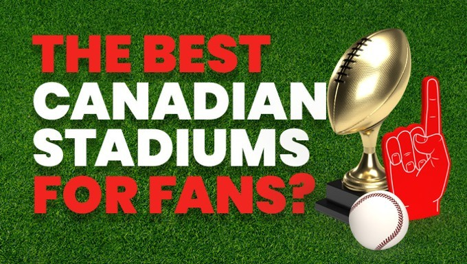 Ranking Canada's Stadiums for the Best Fan Experience